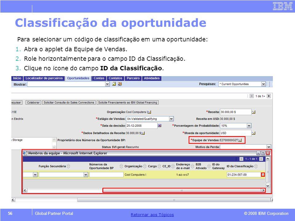 © 2008 IBM Corporation Retornar aos T ó picos 56Global Partner Portal Classifica ç ão da oportunidade Para selecionar um c ó digo de classifica ç ão e