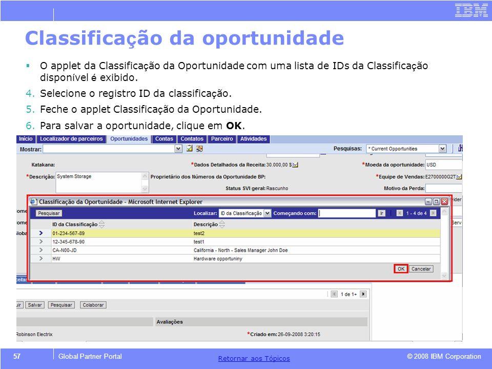 © 2008 IBM Corporation Retornar aos T ó picos 57Global Partner Portal Classifica ç ão da oportunidade O applet da Classifica ç ão da Oportunidade com
