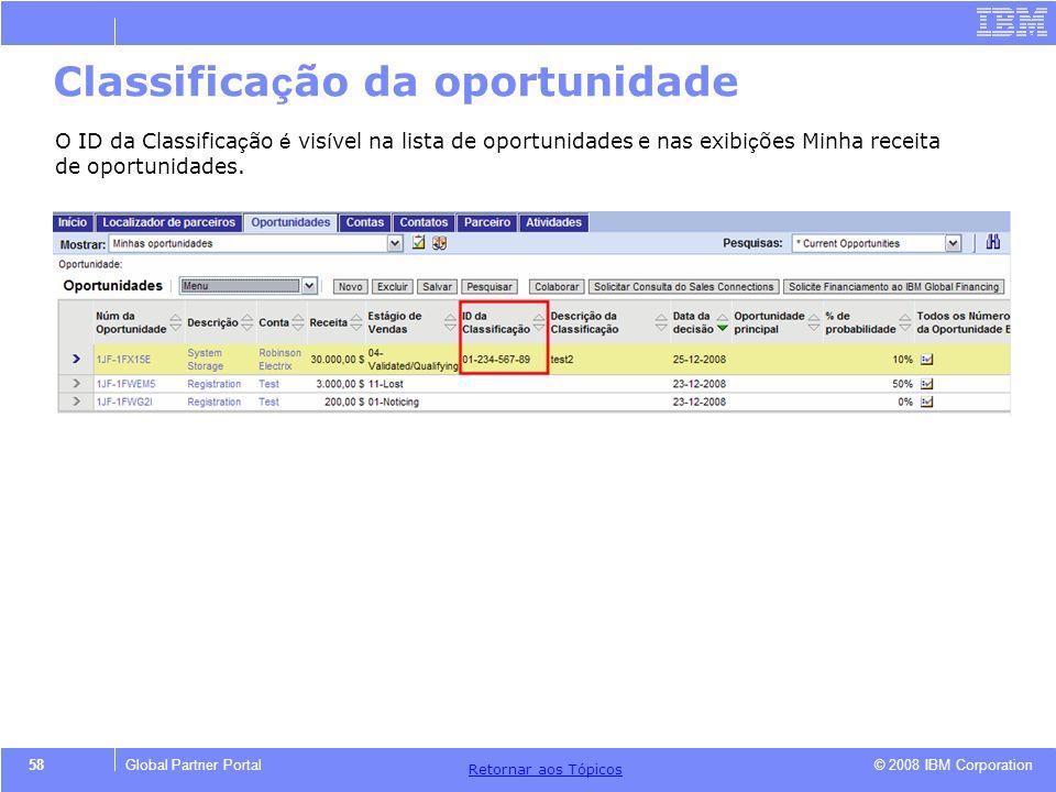 © 2008 IBM Corporation Retornar aos T ó picos 58Global Partner Portal Classifica ç ão da oportunidade O ID da Classifica ç ão é vis í vel na lista de