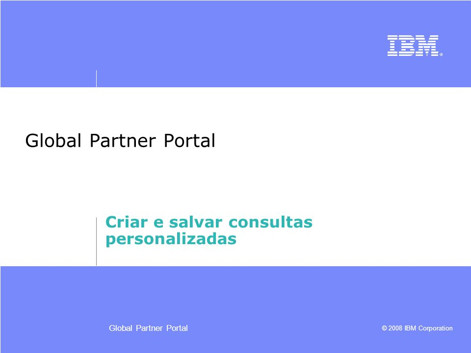 © 2008 IBM Corporation Global Partner Portal Criar e salvar consultas personalizadas