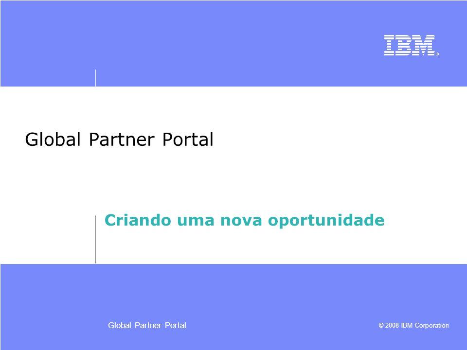 © 2008 IBM Corporation Global Partner Portal Criando uma nova oportunidade