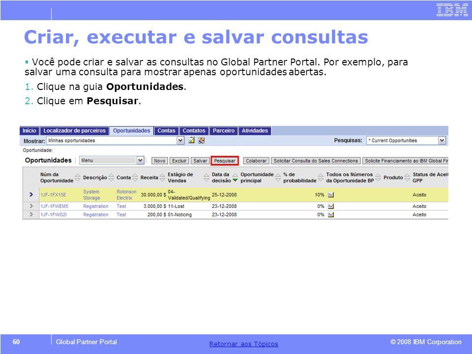© 2008 IBM Corporation Retornar aos T ó picos 60Global Partner Portal Você pode criar e salvar as consultas no Global Partner Portal. Por exemplo, par