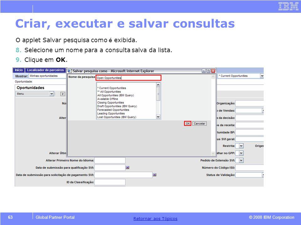 © 2008 IBM Corporation Retornar aos T ó picos 63Global Partner Portal O applet Salvar pesquisa como é exibida. 8.Selecione um nome para a consulta sal