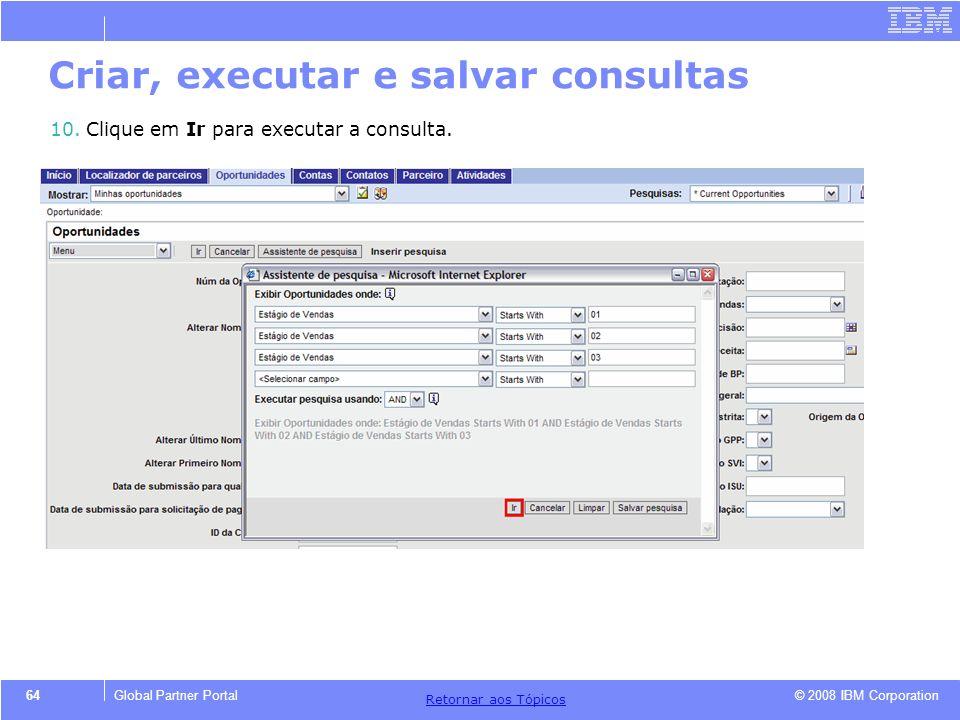 © 2008 IBM Corporation Retornar aos T ó picos 64Global Partner Portal 10.Clique em Ir para executar a consulta. Criar, executar e salvar consultas