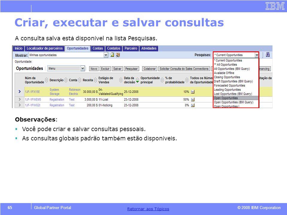 © 2008 IBM Corporation Retornar aos T ó picos 65Global Partner Portal A consulta salva est á dispon í vel na lista Pesquisas. Observa ç ões: Você pode