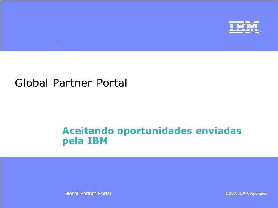© 2008 IBM Corporation Global Partner Portal Aceitando oportunidades enviadas pela IBM