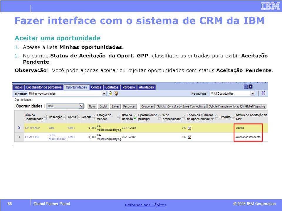 © 2008 IBM Corporation Retornar aos T ó picos 68Global Partner Portal Fazer interface com o sistema de CRM da IBM Aceitar uma oportunidade 1.Acesse a
