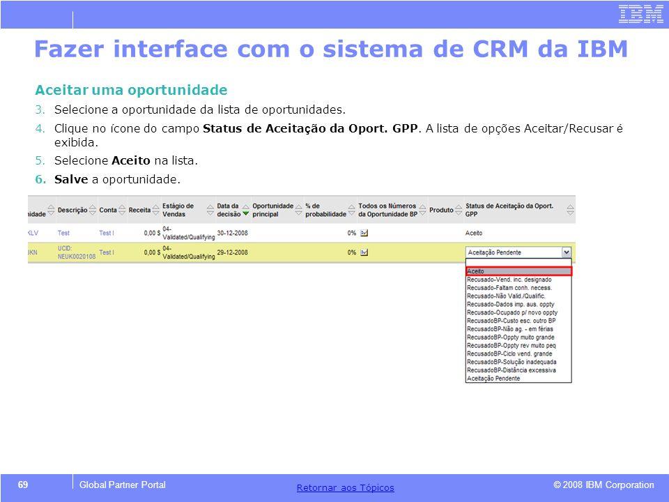 © 2008 IBM Corporation Retornar aos T ó picos 69Global Partner Portal Fazer interface com o sistema de CRM da IBM Aceitar uma oportunidade 3.Selecione