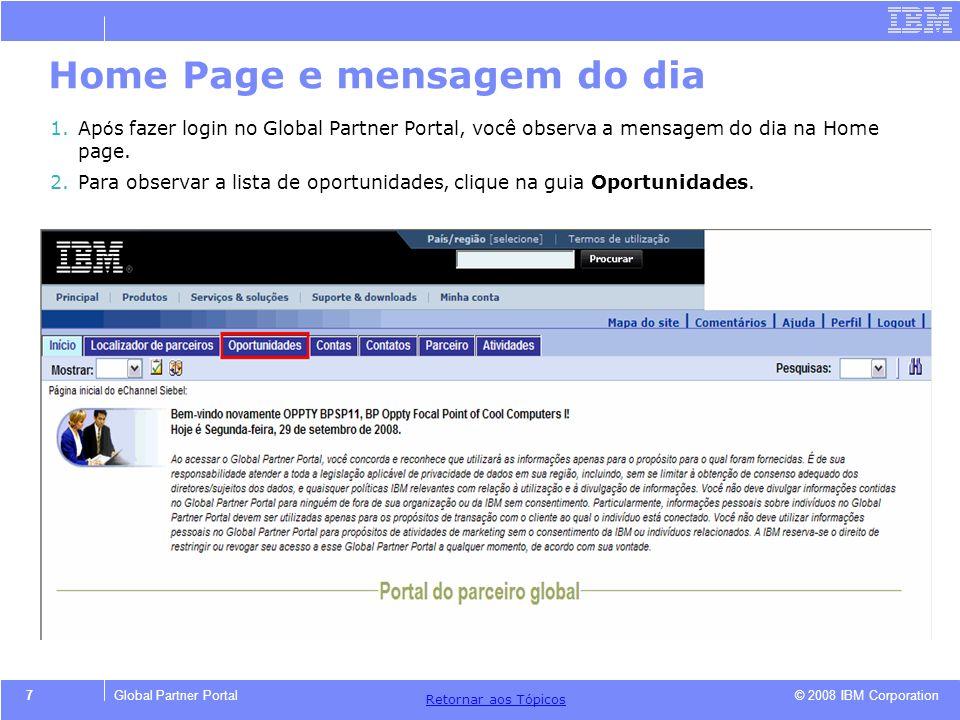 © 2008 IBM Corporation Retornar aos T ó picos 7Global Partner Portal Home Page e mensagem do dia 1.Ap ó s fazer login no Global Partner Portal, você o