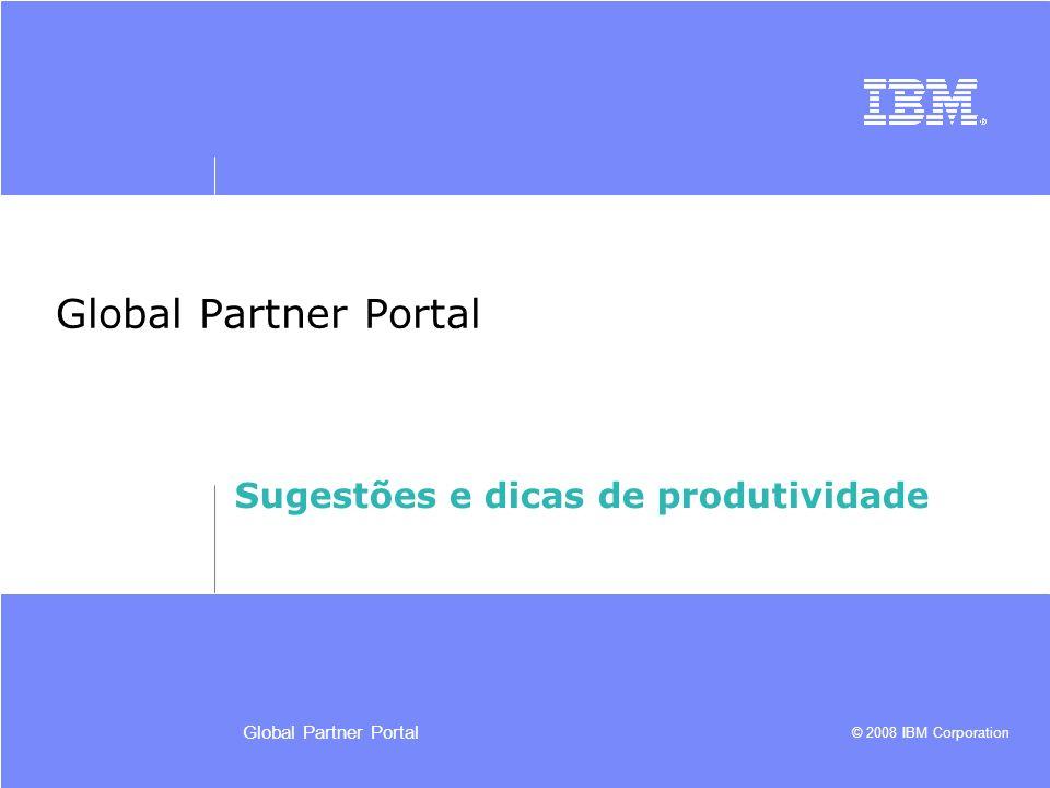 © 2008 IBM Corporation Global Partner Portal Sugestões e dicas de produtividade