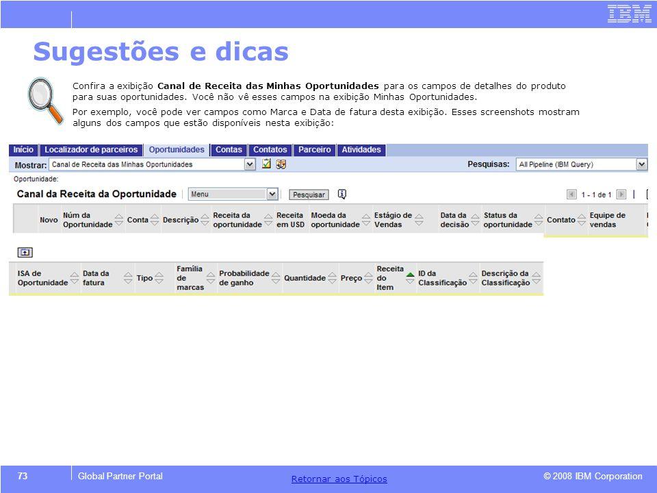 © 2008 IBM Corporation Retornar aos T ó picos 73Global Partner Portal Sugestões e dicas Confira a exibi ç ão Canal de Receita das Minhas Oportunidades