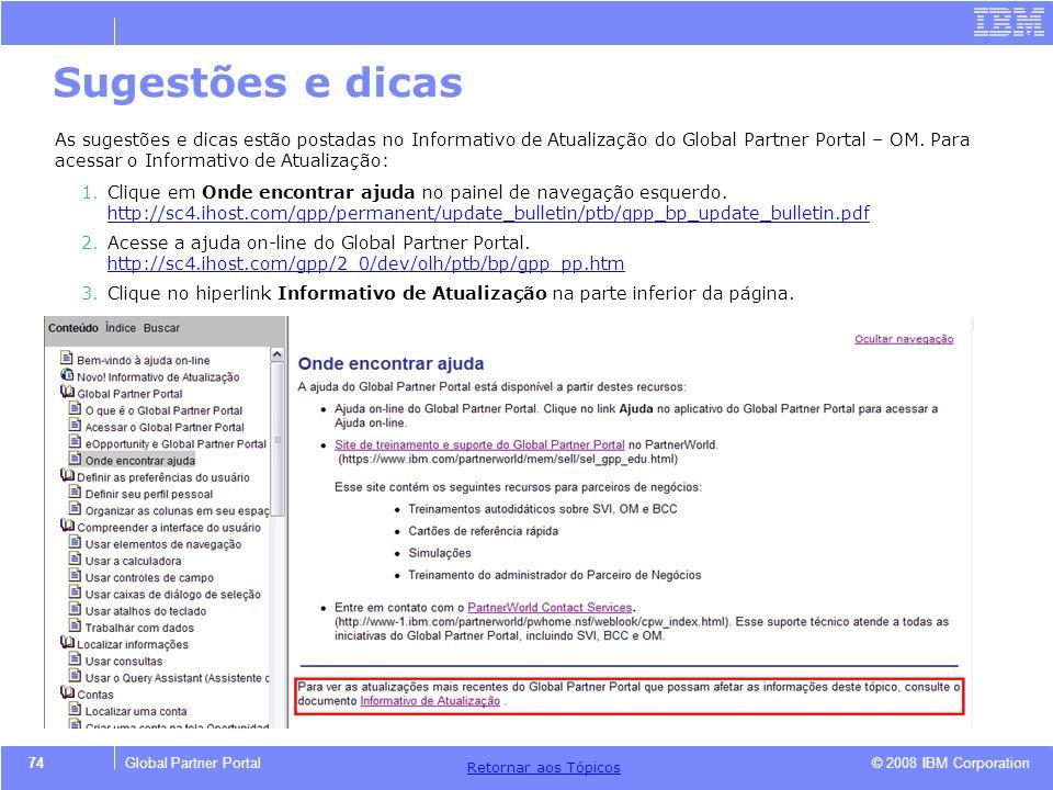 © 2008 IBM Corporation Retornar aos T ó picos 74Global Partner Portal Sugestões e dicas As sugestões e dicas estão postadas no Informativo de Atualiza