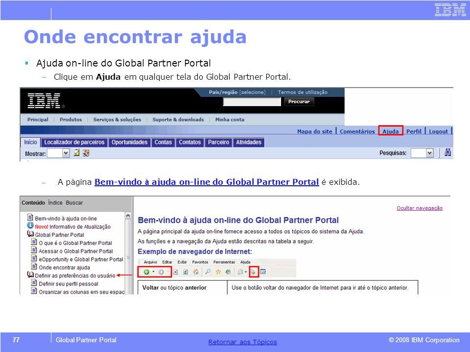 © 2008 IBM Corporation Retornar aos T ó picos 77Global Partner Portal Onde encontrar ajuda Ajuda on-line do Global Partner Portal – Clique em Ajuda em