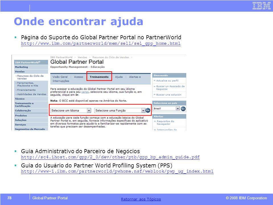 © 2008 IBM Corporation Retornar aos T ó picos 78Global Partner Portal Onde encontrar ajuda P á gina do Suporte do Global Partner Portal no PartnerWorl