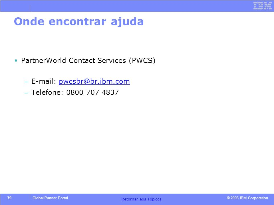 © 2008 IBM Corporation Retornar aos T ó picos 79Global Partner Portal Onde encontrar ajuda PartnerWorld Contact Services (PWCS) – E-mail: pwcsbr@br.ib