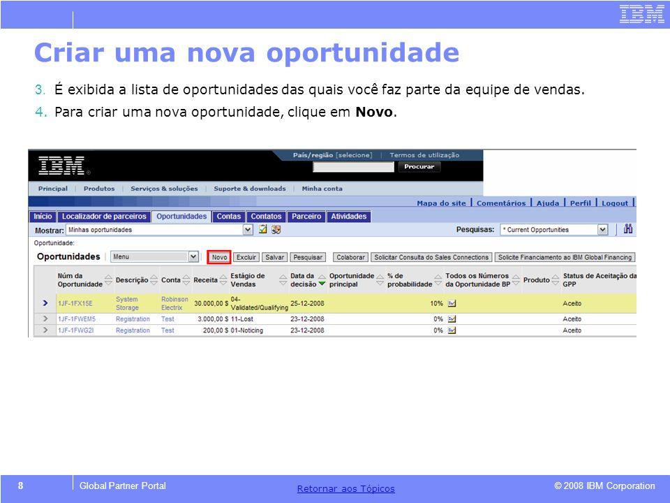 © 2008 IBM Corporation Retornar aos T ó picos 8Global Partner Portal Criar uma nova oportunidade 3.É exibida a lista de oportunidades das quais você f