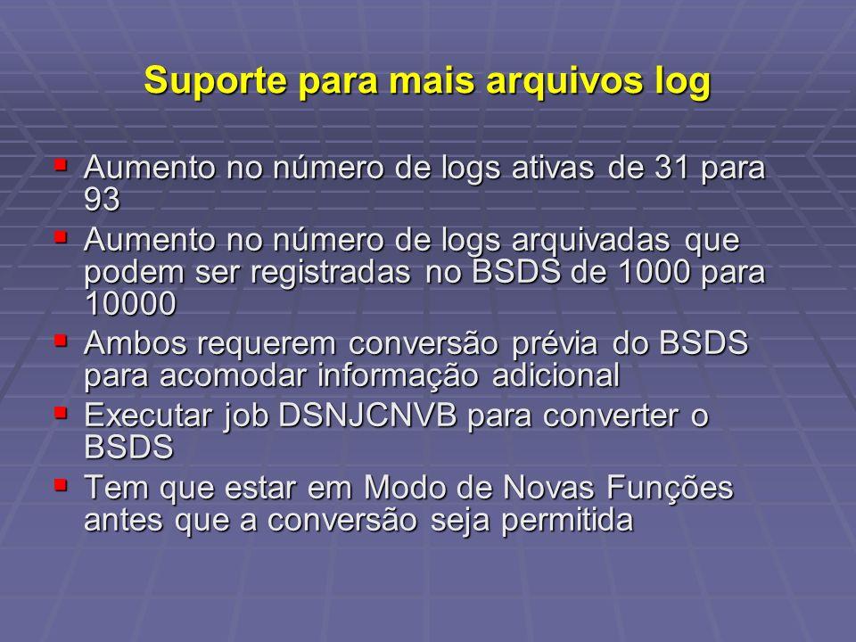 Suporte para mais arquivos log Aumento no número de logs ativas de 31 para 93 Aumento no número de logs ativas de 31 para 93 Aumento no número de logs arquivadas que podem ser registradas no BSDS de 1000 para 10000 Aumento no número de logs arquivadas que podem ser registradas no BSDS de 1000 para 10000 Ambos requerem conversão prévia do BSDS para acomodar informação adicional Ambos requerem conversão prévia do BSDS para acomodar informação adicional Executar job DSNJCNVB para converter o BSDS Executar job DSNJCNVB para converter o BSDS Tem que estar em Modo de Novas Funções antes que a conversão seja permitida Tem que estar em Modo de Novas Funções antes que a conversão seja permitida