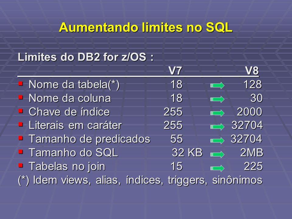 Aumentando limites no SQL Limites do DB2 for z/OS : V7 V8 V7 V8 Nome da tabela(*) 18 128 Nome da tabela(*) 18 128 Nome da coluna 18 30 Nome da coluna 18 30 Chave de índice 255 2000 Chave de índice 255 2000 Literais em caráter 255 32704 Literais em caráter 255 32704 Tamanho de predicados 55 32704 Tamanho de predicados 55 32704 Tamanho do SQL 32 KB 2MB Tamanho do SQL 32 KB 2MB Tabelas no join 15 225 Tabelas no join 15 225 (*) Idem views, alias, índices, triggers, sinônimos