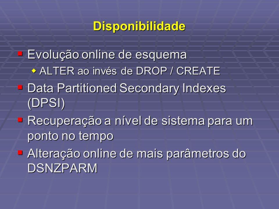 Disponibilidade Evolução online de esquema Evolução online de esquema ALTER ao invés de DROP / CREATE ALTER ao invés de DROP / CREATE Data Partitioned Secondary Indexes (DPSI) Data Partitioned Secondary Indexes (DPSI) Recuperação a nível de sistema para um ponto no tempo Recuperação a nível de sistema para um ponto no tempo Alteração online de mais parâmetros do DSNZPARM Alteração online de mais parâmetros do DSNZPARM