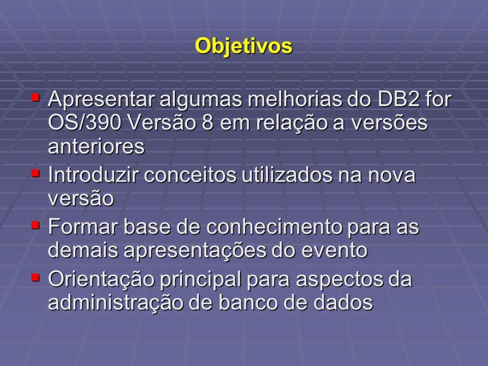 Objetivos Apresentar algumas melhorias do DB2 for OS/390 Versão 8 em relação a versões anteriores Apresentar algumas melhorias do DB2 for OS/390 Versã