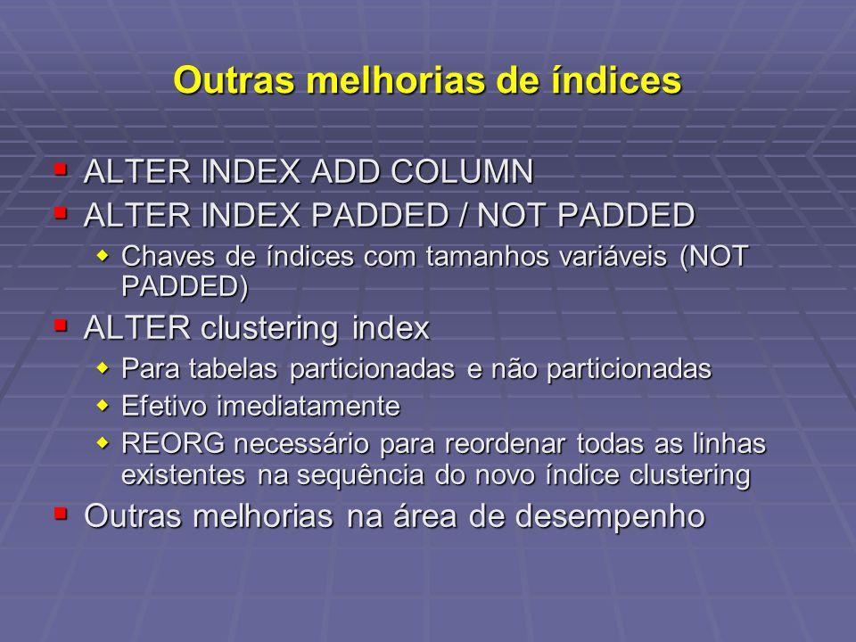 Outras melhorias de índices ALTER INDEX ADD COLUMN ALTER INDEX ADD COLUMN ALTER INDEX PADDED / NOT PADDED ALTER INDEX PADDED / NOT PADDED Chaves de índices com tamanhos variáveis (NOT PADDED) Chaves de índices com tamanhos variáveis (NOT PADDED) ALTER clustering index ALTER clustering index Para tabelas particionadas e não particionadas Para tabelas particionadas e não particionadas Efetivo imediatamente Efetivo imediatamente REORG necessário para reordenar todas as linhas existentes na sequência do novo índice clustering REORG necessário para reordenar todas as linhas existentes na sequência do novo índice clustering Outras melhorias na área de desempenho Outras melhorias na área de desempenho