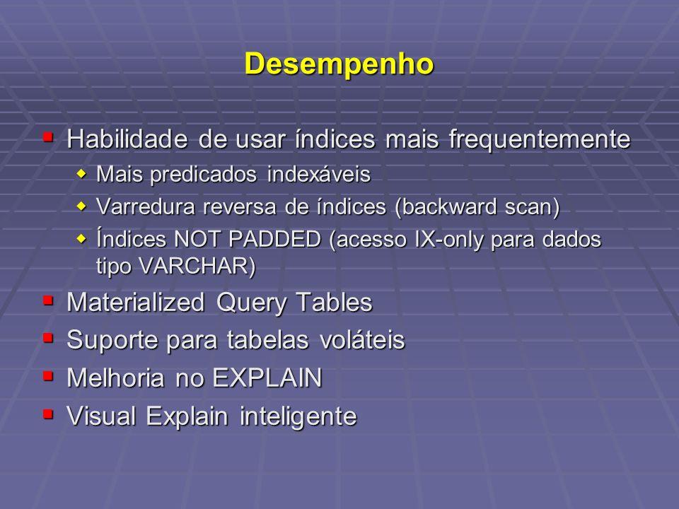 Desempenho Habilidade de usar índices mais frequentemente Habilidade de usar índices mais frequentemente Mais predicados indexáveis Mais predicados indexáveis Varredura reversa de índices (backward scan) Varredura reversa de índices (backward scan) Índices NOT PADDED (acesso IX-only para dados tipo VARCHAR) Índices NOT PADDED (acesso IX-only para dados tipo VARCHAR) Materialized Query Tables Materialized Query Tables Suporte para tabelas voláteis Suporte para tabelas voláteis Melhoria no EXPLAIN Melhoria no EXPLAIN Visual Explain inteligente Visual Explain inteligente
