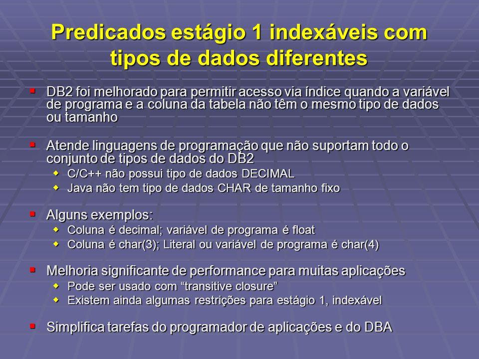 Predicados estágio 1 indexáveis com tipos de dados diferentes DB2 foi melhorado para permitir acesso via índice quando a variável de programa e a coluna da tabela não têm o mesmo tipo de dados ou tamanho DB2 foi melhorado para permitir acesso via índice quando a variável de programa e a coluna da tabela não têm o mesmo tipo de dados ou tamanho Atende linguagens de programação que não suportam todo o conjunto de tipos de dados do DB2 Atende linguagens de programação que não suportam todo o conjunto de tipos de dados do DB2 C/C++ não possui tipo de dados DECIMAL C/C++ não possui tipo de dados DECIMAL Java não tem tipo de dados CHAR de tamanho fixo Java não tem tipo de dados CHAR de tamanho fixo Alguns exemplos: Alguns exemplos: Coluna é decimal; variável de programa é float Coluna é decimal; variável de programa é float Coluna é char(3); Literal ou variável de programa é char(4) Coluna é char(3); Literal ou variável de programa é char(4) Melhoria significante de performance para muitas aplicações Melhoria significante de performance para muitas aplicações Pode ser usado com transitive closure Pode ser usado com transitive closure Existem ainda algumas restrições para estágio 1, indexável Existem ainda algumas restrições para estágio 1, indexável Simplifica tarefas do programador de aplicações e do DBA Simplifica tarefas do programador de aplicações e do DBA