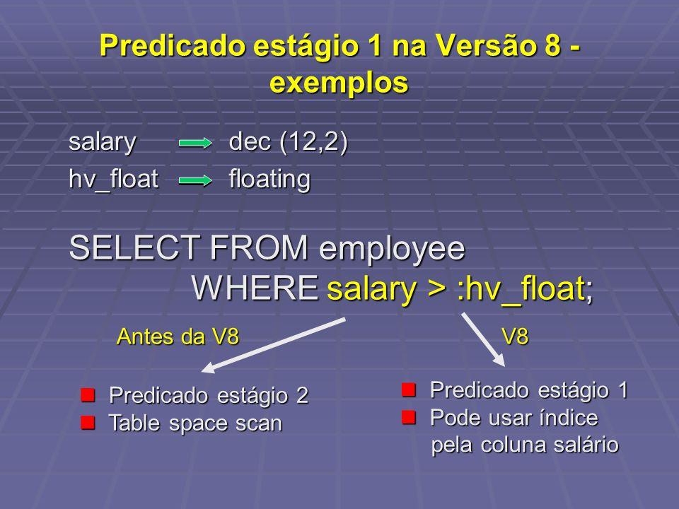 Predicado estágio 1 na Versão 8 - exemplos SELECT FROM employee WHERE salary > :hv_float; WHERE salary > :hv_float; salary dec (12,2) hv_floatfloating Predicado estágio 2 Predicado estágio 2 Table space scan Table space scan Predicado estágio 1 Predicado estágio 1 Pode usar índice Pode usar índice pela coluna salário pela coluna salário Antes da V8 V8