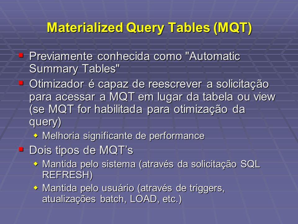 Materialized Query Tables (MQT) Previamente conhecida como Automatic Summary Tables Previamente conhecida como Automatic Summary Tables Otimizador é capaz de reescrever a solicitação para acessar a MQT em lugar da tabela ou view (se MQT for habilitada para otimização da query) Otimizador é capaz de reescrever a solicitação para acessar a MQT em lugar da tabela ou view (se MQT for habilitada para otimização da query) Melhoria significante de performance Melhoria significante de performance Dois tipos de MQTs Dois tipos de MQTs Mantida pelo sistema (através da solicitação SQL REFRESH) Mantida pelo sistema (através da solicitação SQL REFRESH) Mantida pelo usuário (através de triggers, atualizações batch, LOAD, etc.) Mantida pelo usuário (através de triggers, atualizações batch, LOAD, etc.)