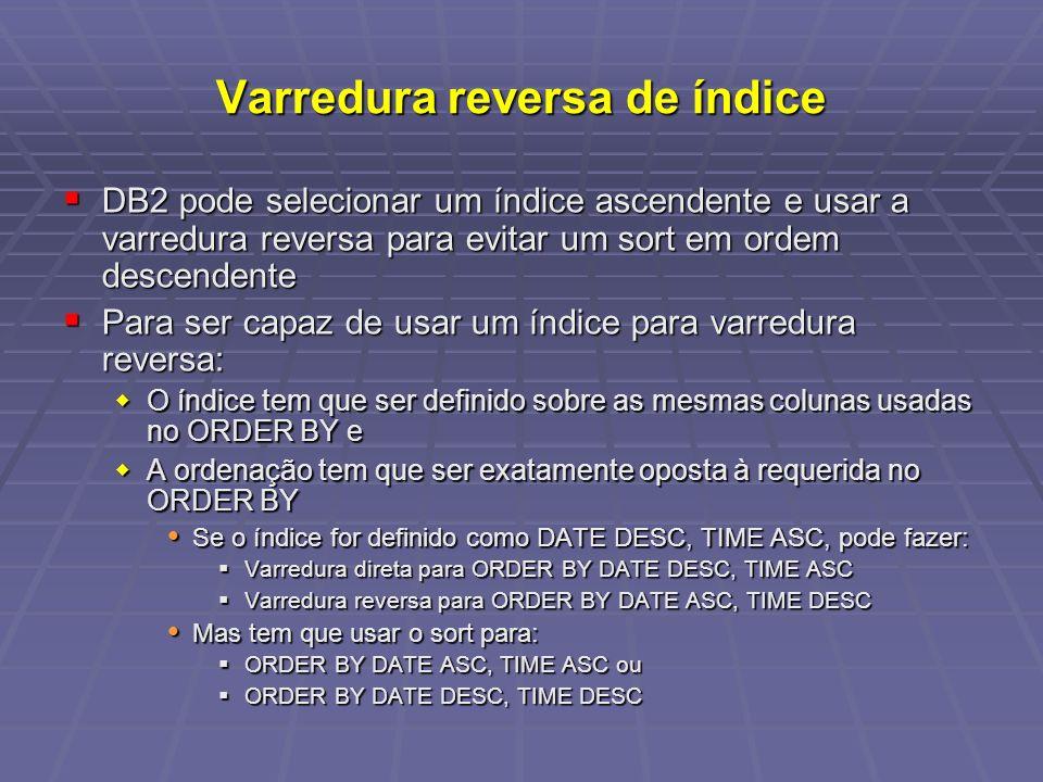 Varredura reversa de índice DB2 pode selecionar um índice ascendente e usar a varredura reversa para evitar um sort em ordem descendente DB2 pode selecionar um índice ascendente e usar a varredura reversa para evitar um sort em ordem descendente Para ser capaz de usar um índice para varredura reversa: Para ser capaz de usar um índice para varredura reversa: O índice tem que ser definido sobre as mesmas colunas usadas no ORDER BY e O índice tem que ser definido sobre as mesmas colunas usadas no ORDER BY e A ordenação tem que ser exatamente oposta à requerida no ORDER BY A ordenação tem que ser exatamente oposta à requerida no ORDER BY Se o índice for definido como DATE DESC, TIME ASC, pode fazer: Se o índice for definido como DATE DESC, TIME ASC, pode fazer: Varredura direta para ORDER BY DATE DESC, TIME ASC Varredura direta para ORDER BY DATE DESC, TIME ASC Varredura reversa para ORDER BY DATE ASC, TIME DESC Varredura reversa para ORDER BY DATE ASC, TIME DESC Mas tem que usar o sort para: Mas tem que usar o sort para: ORDER BY DATE ASC, TIME ASC ou ORDER BY DATE ASC, TIME ASC ou ORDER BY DATE DESC, TIME DESC ORDER BY DATE DESC, TIME DESC