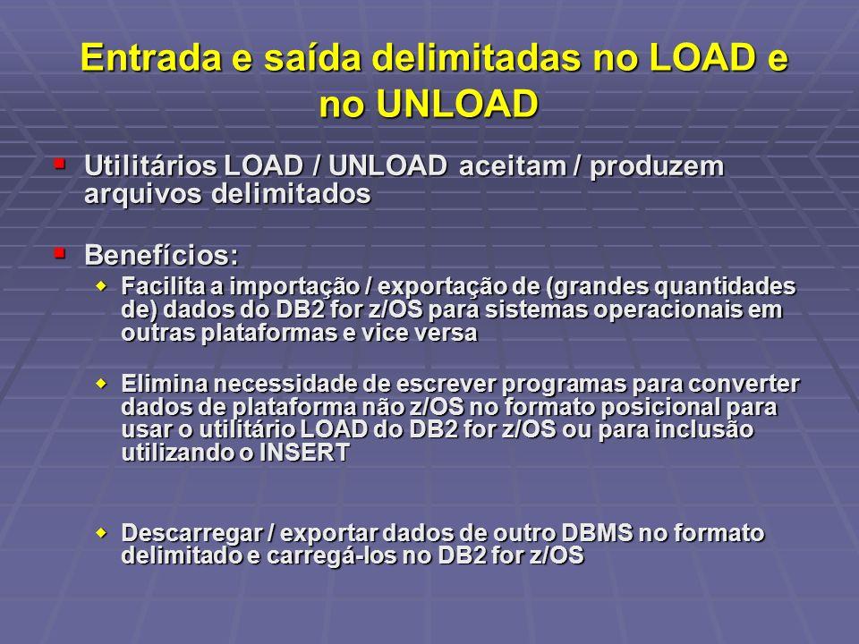 Entrada e saída delimitadas no LOAD e no UNLOAD Entrada e saída delimitadas no LOAD e no UNLOAD Utilitários LOAD / UNLOAD aceitam / produzem arquivos delimitados Utilitários LOAD / UNLOAD aceitam / produzem arquivos delimitados Benefícios: Benefícios: Facilita a importação / exportação de (grandes quantidades de) dados do DB2 for z/OS para sistemas operacionais em outras plataformas e vice versa Facilita a importação / exportação de (grandes quantidades de) dados do DB2 for z/OS para sistemas operacionais em outras plataformas e vice versa Elimina necessidade de escrever programas para converter dados de plataforma não z/OS no formato posicional para usar o utilitário LOAD do DB2 for z/OS ou para inclusão utilizando o INSERT Elimina necessidade de escrever programas para converter dados de plataforma não z/OS no formato posicional para usar o utilitário LOAD do DB2 for z/OS ou para inclusão utilizando o INSERT Descarregar / exportar dados de outro DBMS no formato delimitado e carregá-los no DB2 for z/OS Descarregar / exportar dados de outro DBMS no formato delimitado e carregá-los no DB2 for z/OS