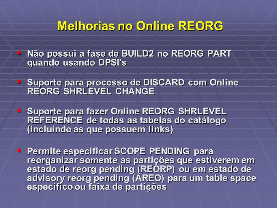 Melhorias no Online REORG Melhorias no Online REORG Não possui a fase de BUILD2 no REORG PART quando usando DPSIs Não possui a fase de BUILD2 no REORG PART quando usando DPSIs Suporte para processo de DISCARD com Online REORG SHRLEVEL CHANGE Suporte para processo de DISCARD com Online REORG SHRLEVEL CHANGE Suporte para fazer Online REORG SHRLEVEL REFERENCE de todas as tabelas do catálogo (incluindo as que possuem links) Suporte para fazer Online REORG SHRLEVEL REFERENCE de todas as tabelas do catálogo (incluindo as que possuem links) Permite especificar SCOPE PENDING para reorganizar somente as partições que estiverem em estado de reorg pending (REORP) ou em estado de advisory reorg pending (AREO) para um table space específico ou faixa de partições Permite especificar SCOPE PENDING para reorganizar somente as partições que estiverem em estado de reorg pending (REORP) ou em estado de advisory reorg pending (AREO) para um table space específico ou faixa de partições