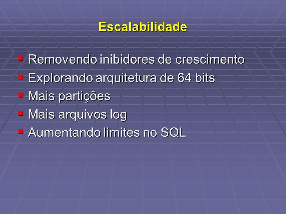 Escalabilidade Removendo inibidores de crescimento Removendo inibidores de crescimento Explorando arquitetura de 64 bits Explorando arquitetura de 64 bits Mais partições Mais partições Mais arquivos log Mais arquivos log Aumentando limites no SQL Aumentando limites no SQL