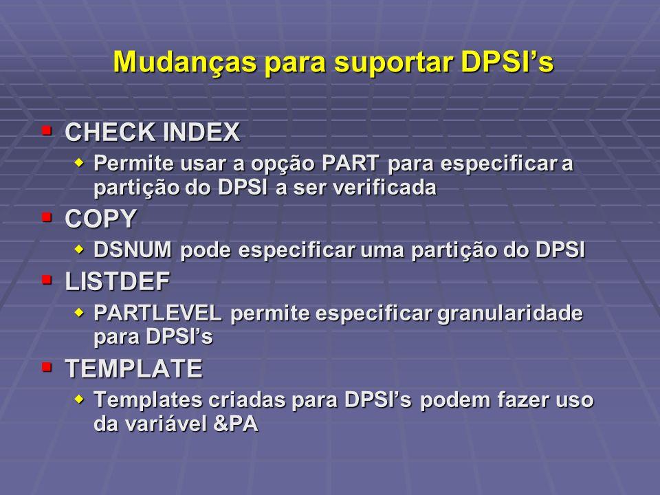 Mudanças para suportar DPSIs Mudanças para suportar DPSIs CHECK INDEX CHECK INDEX Permite usar a opção PART para especificar a partição do DPSI a ser verificada Permite usar a opção PART para especificar a partição do DPSI a ser verificada COPY COPY DSNUM pode especificar uma partição do DPSI DSNUM pode especificar uma partição do DPSI LISTDEF LISTDEF PARTLEVEL permite especificar granularidade para DPSIs PARTLEVEL permite especificar granularidade para DPSIs TEMPLATE TEMPLATE Templates criadas para DPSIs podem fazer uso da variável &PA Templates criadas para DPSIs podem fazer uso da variável &PA