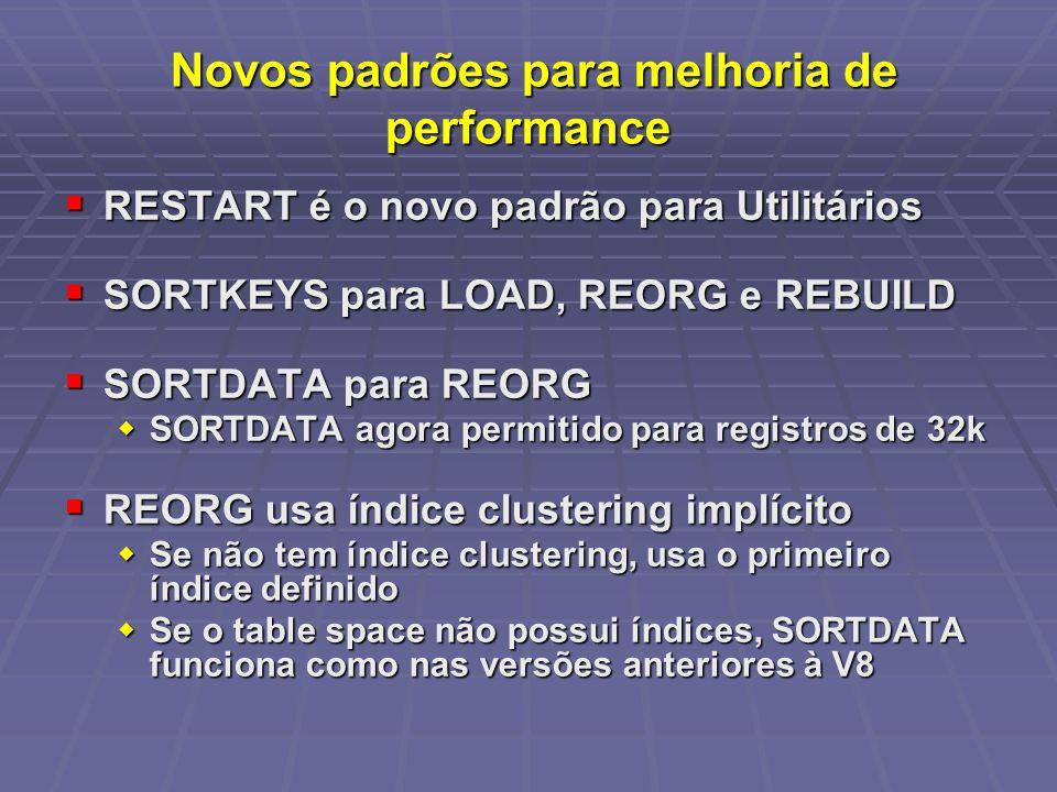 Novos padrões para melhoria de performance Novos padrões para melhoria de performance RESTART é o novo padrão para Utilitários RESTART é o novo padrão para Utilitários SORTKEYS para LOAD, REORG e REBUILD SORTKEYS para LOAD, REORG e REBUILD SORTDATA para REORG SORTDATA para REORG SORTDATA agora permitido para registros de 32k SORTDATA agora permitido para registros de 32k REORG usa índice clustering implícito REORG usa índice clustering implícito Se não tem índice clustering, usa o primeiro índice definido Se não tem índice clustering, usa o primeiro índice definido Se o table space não possui índices, SORTDATA funciona como nas versões anteriores à V8 Se o table space não possui índices, SORTDATA funciona como nas versões anteriores à V8