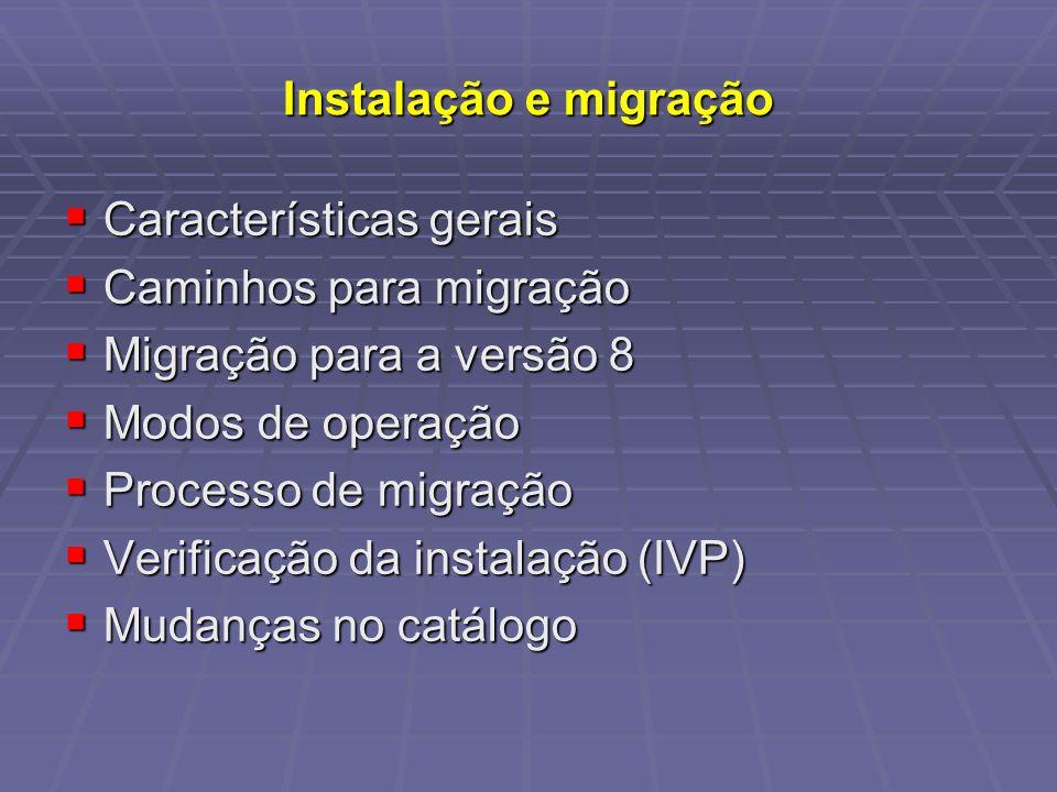 Características gerais Características gerais Caminhos para migração Caminhos para migração Migração para a versão 8 Migração para a versão 8 Modos de operação Modos de operação Processo de migração Processo de migração Verificação da instalação (IVP) Verificação da instalação (IVP) Mudanças no catálogo Mudanças no catálogo