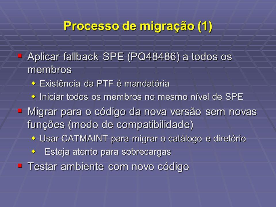 Processo de migração (1) Aplicar fallback SPE (PQ48486) a todos os membros Aplicar fallback SPE (PQ48486) a todos os membros Existência da PTF é mandatória Existência da PTF é mandatória Iniciar todos os membros no mesmo nível de SPE Iniciar todos os membros no mesmo nível de SPE Migrar para o código da nova versão sem novas funções (modo de compatibilidade) Migrar para o código da nova versão sem novas funções (modo de compatibilidade) Usar CATMAINT para migrar o catálogo e diretório Usar CATMAINT para migrar o catálogo e diretório Esteja atento para sobrecargas Esteja atento para sobrecargas Testar ambiente com novo código Testar ambiente com novo código