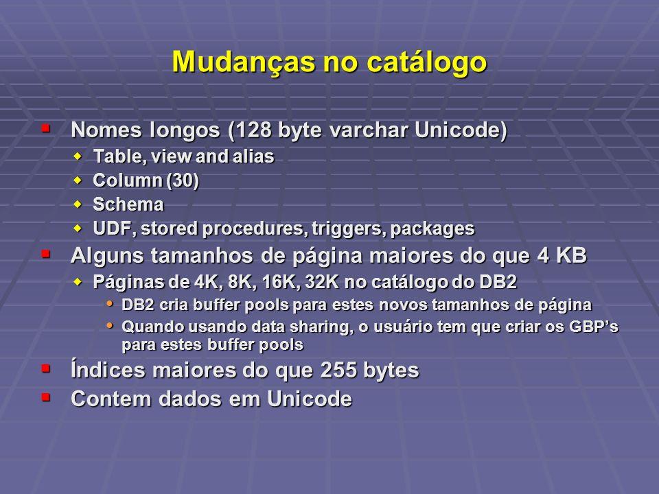 Mudanças no catálogo Nomes longos (128 byte varchar Unicode) Nomes longos (128 byte varchar Unicode) Table, view and alias Table, view and alias Column (30) Column (30) Schema Schema UDF, stored procedures, triggers, packages UDF, stored procedures, triggers, packages Alguns tamanhos de página maiores do que 4 KB Alguns tamanhos de página maiores do que 4 KB Páginas de 4K, 8K, 16K, 32K no catálogo do DB2 Páginas de 4K, 8K, 16K, 32K no catálogo do DB2 DB2 cria buffer pools para estes novos tamanhos de página DB2 cria buffer pools para estes novos tamanhos de página Quando usando data sharing, o usuário tem que criar os GBPs para estes buffer pools Quando usando data sharing, o usuário tem que criar os GBPs para estes buffer pools Índices maiores do que 255 bytes Índices maiores do que 255 bytes Contem dados em Unicode Contem dados em Unicode