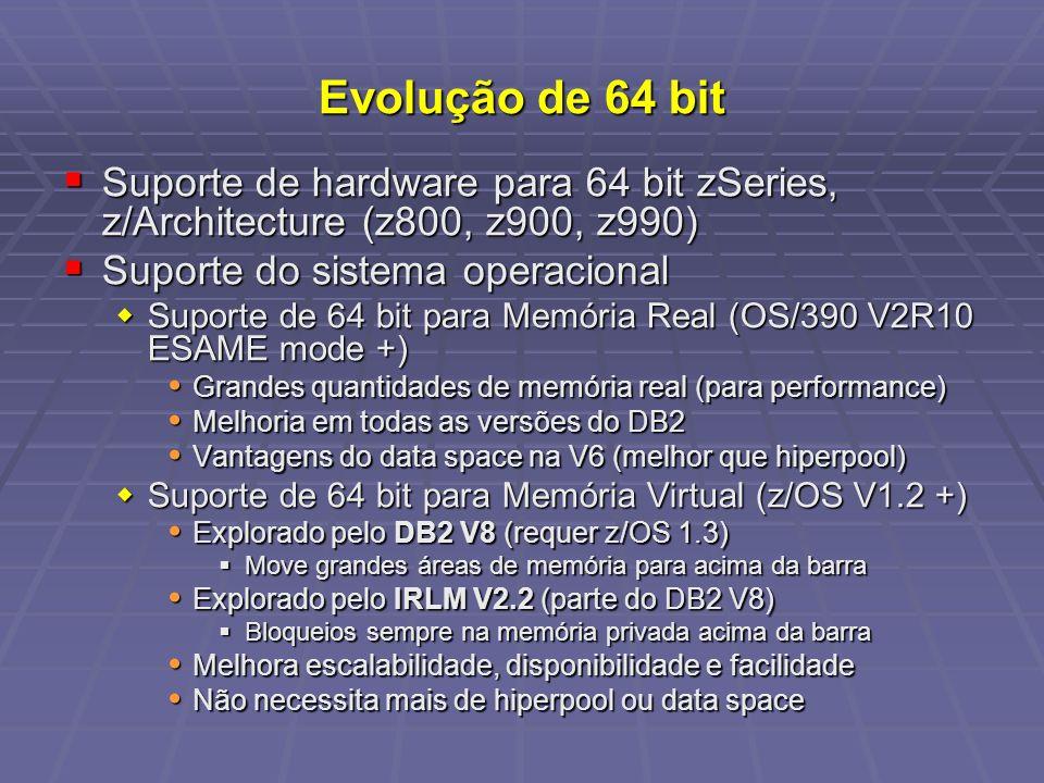 Evolução de 64 bit Suporte de hardware para 64 bit zSeries, z/Architecture (z800, z900, z990) Suporte de hardware para 64 bit zSeries, z/Architecture (z800, z900, z990) Suporte do sistema operacional Suporte do sistema operacional Suporte de 64 bit para Memória Real (OS/390 V2R10 ESAME mode +) Suporte de 64 bit para Memória Real (OS/390 V2R10 ESAME mode +) Grandes quantidades de memória real (para performance) Grandes quantidades de memória real (para performance) Melhoria em todas as versões do DB2 Melhoria em todas as versões do DB2 Vantagens do data space na V6 (melhor que hiperpool) Vantagens do data space na V6 (melhor que hiperpool) Suporte de 64 bit para Memória Virtual (z/OS V1.2 +) Suporte de 64 bit para Memória Virtual (z/OS V1.2 +) Explorado pelo DB2 V8 (requer z/OS 1.3) Explorado pelo DB2 V8 (requer z/OS 1.3) Move grandes áreas de memória para acima da barra Move grandes áreas de memória para acima da barra Explorado pelo IRLM V2.2 (parte do DB2 V8) Explorado pelo IRLM V2.2 (parte do DB2 V8) Bloqueios sempre na memória privada acima da barra Bloqueios sempre na memória privada acima da barra Melhora escalabilidade, disponibilidade e facilidade Melhora escalabilidade, disponibilidade e facilidade Não necessita mais de hiperpool ou data space Não necessita mais de hiperpool ou data space