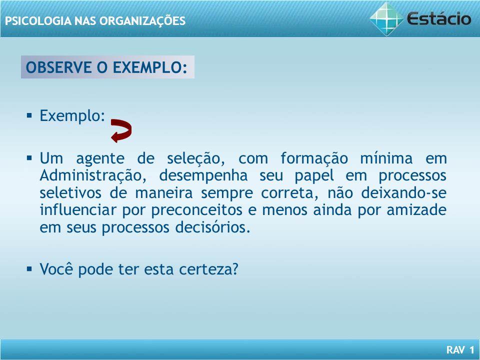 RAV 1 PSICOLOGIA NAS ORGANIZAÇÕES OBSERVE O EXEMPLO: Exemplo: Um agente de seleção, com formação mínima em Administração, desempenha seu papel em proc