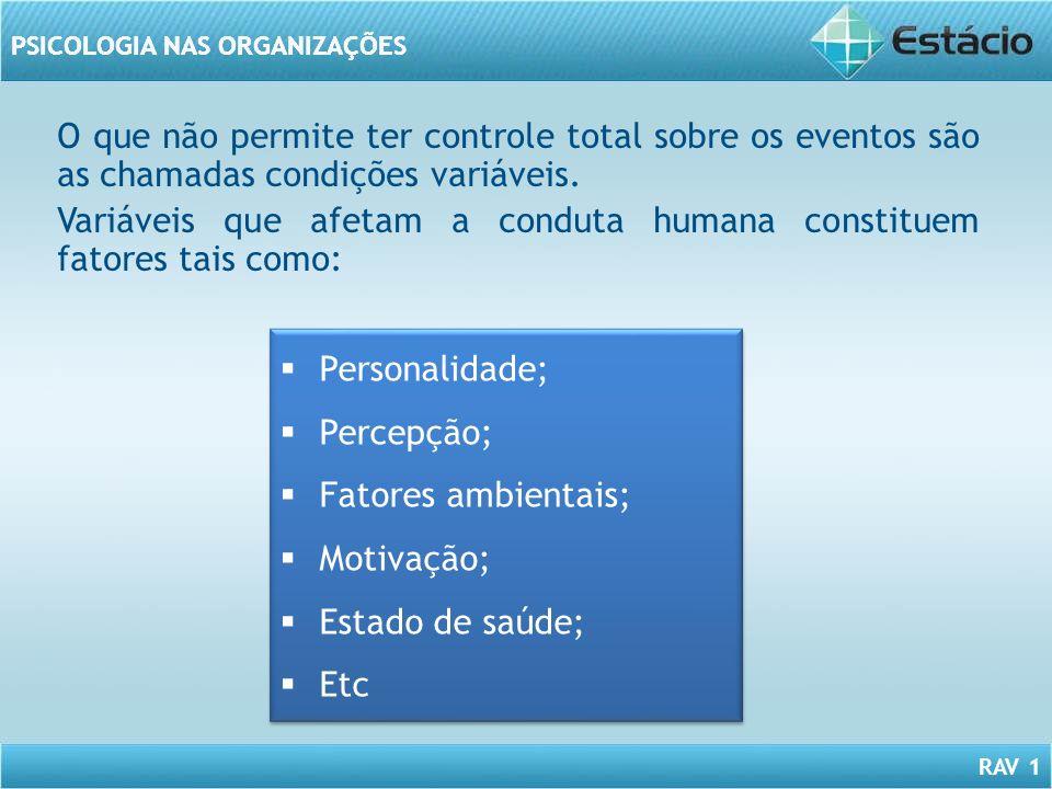 RAV 1 PSICOLOGIA NAS ORGANIZAÇÕES O que não permite ter controle total sobre os eventos são as chamadas condições variáveis. Variáveis que afetam a co