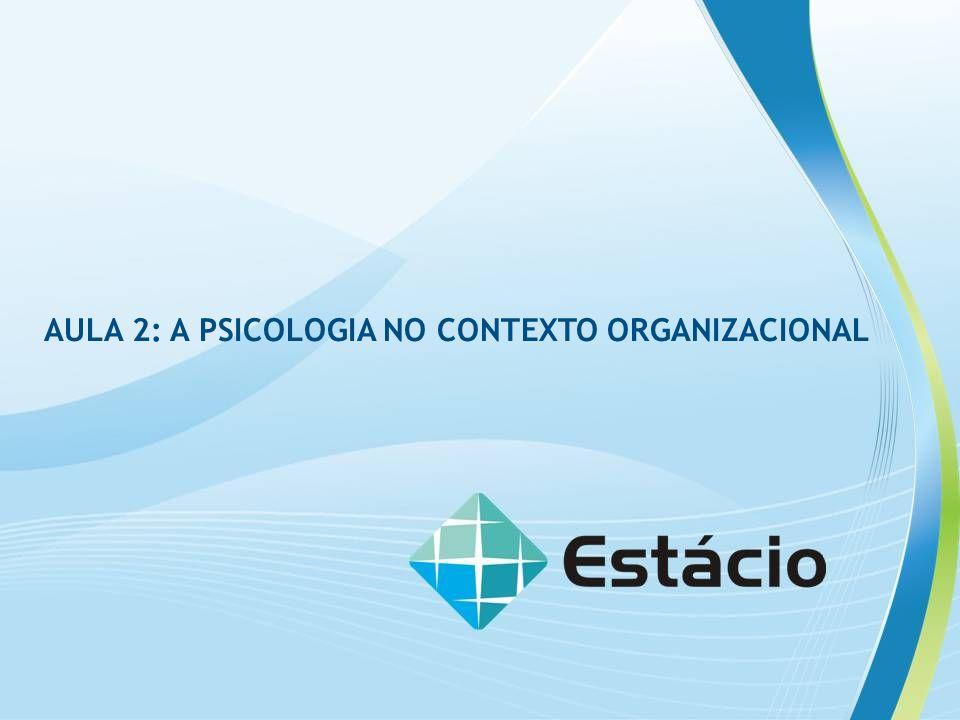 RAV 1 PSICOLOGIA NAS ORGANIZAÇÕES AULA 2: A PSICOLOGIA NO CONTEXTO ORGANIZACIONAL