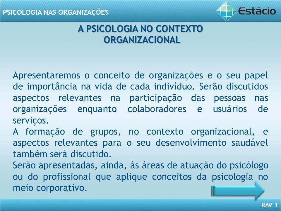 RAV 1 PSICOLOGIA NAS ORGANIZAÇÕES A PSICOLOGIA NO CONTEXTO ORGANIZACIONAL ORGANIZACIONAL Apresentaremos o conceito de organizações e o seu papel de im