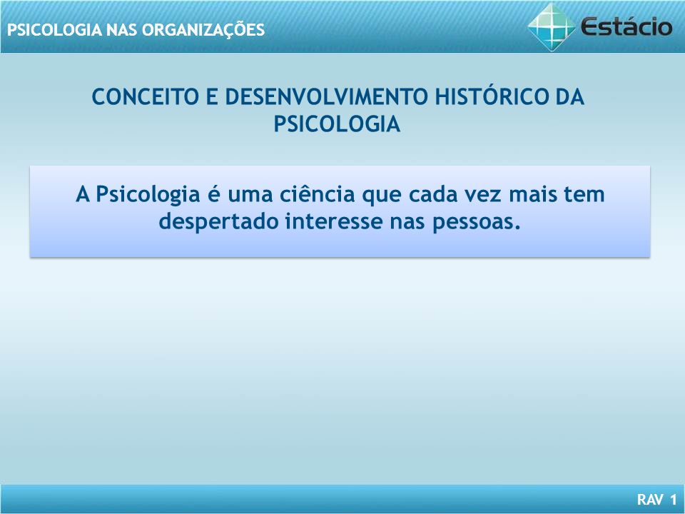 RAV 1 PSICOLOGIA NAS ORGANIZAÇÕES CONCEITO E DESENVOLVIMENTO HISTÓRICO DA PSICOLOGIA A Psicologia é uma ciência que cada vez mais tem despertado inter