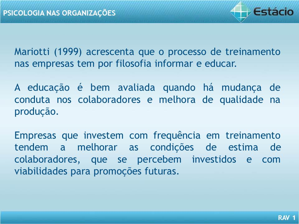 RAV 1 PSICOLOGIA NAS ORGANIZAÇÕES Mariotti (1999) acrescenta que o processo de treinamento nas empresas tem por filosofia informar e educar. A educaçã