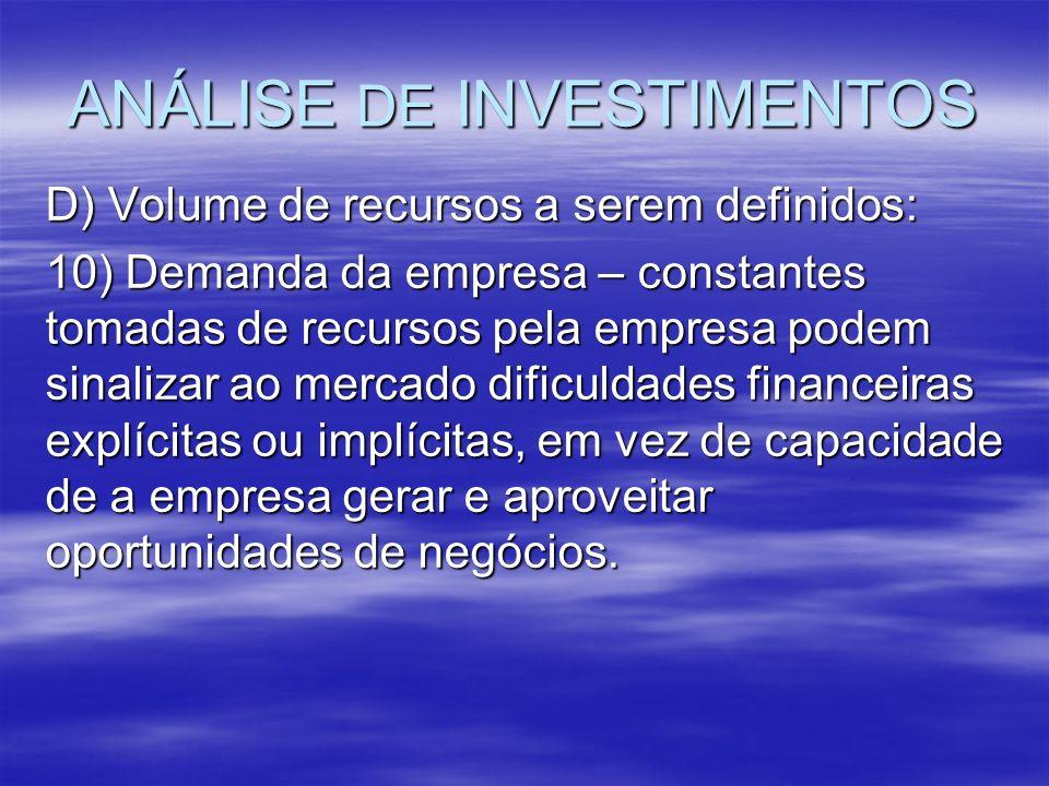 ANÁLISE DE INVESTIMENTOS D) Volume de recursos a serem definidos: 10) Demanda da empresa – constantes tomadas de recursos pela empresa podem sinalizar