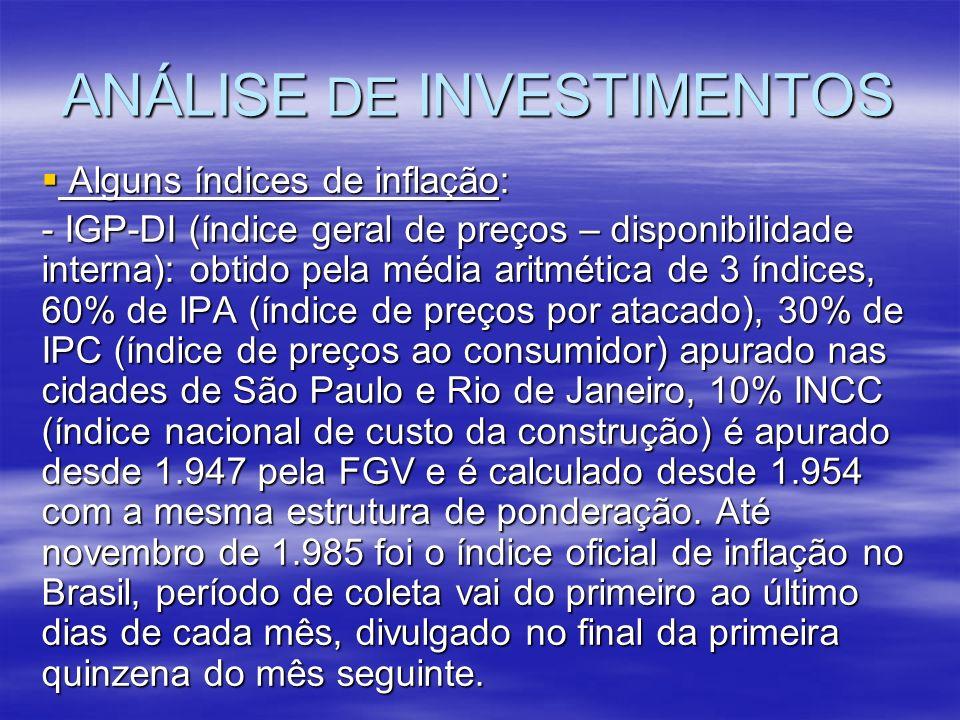 ANÁLISE DE INVESTIMENTOS Alguns índices de inflação: Alguns índices de inflação: - IGP-DI (índice geral de preços – disponibilidade interna): obtido p