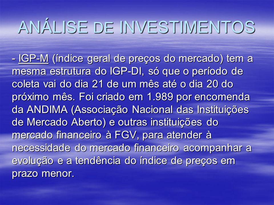 ANÁLISE DE INVESTIMENTOS - IGP-M (índice geral de preços do mercado) tem a mesma estrutura do IGP-DI, só que o período de coleta vai do dia 21 de um m
