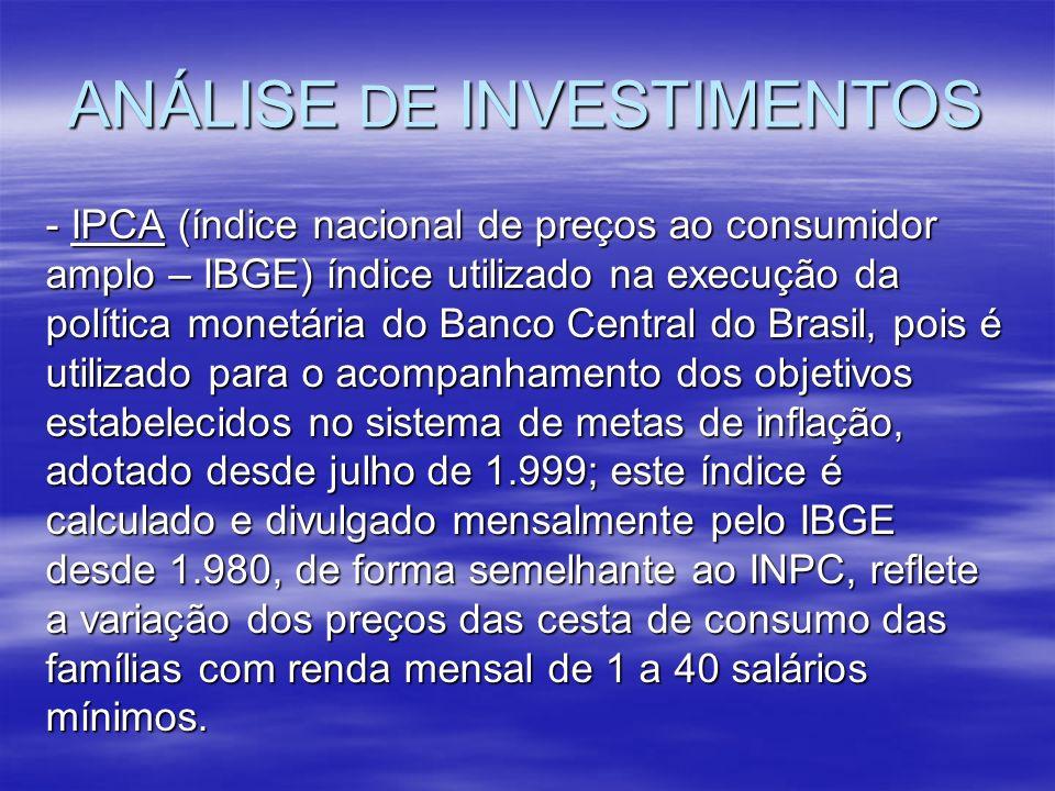 ANÁLISE DE INVESTIMENTOS - IPCA (índice nacional de preços ao consumidor amplo – IBGE) índice utilizado na execução da política monetária do Banco Cen