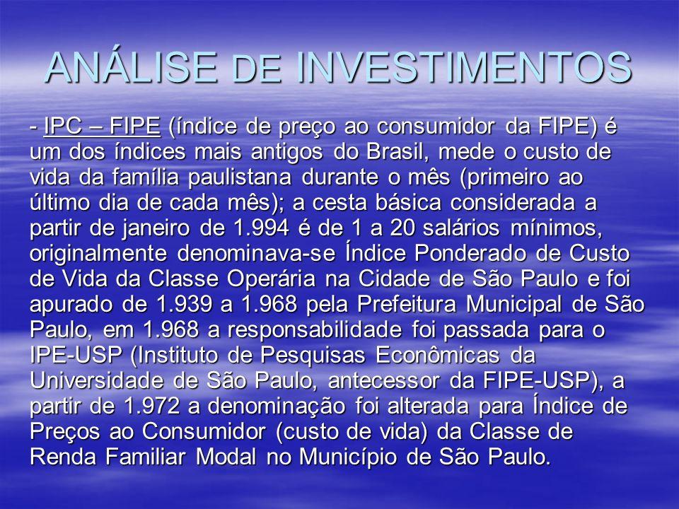 ANÁLISE DE INVESTIMENTOS - IPC – FIPE (índice de preço ao consumidor da FIPE) é um dos índices mais antigos do Brasil, mede o custo de vida da família